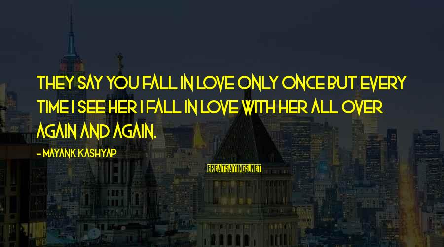 I Fall In Love With You Over And Over Again Sayings By Mayank Kashyap: They say you fall in love only once but every time I see her I
