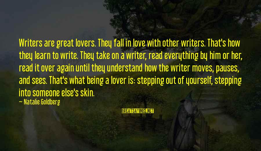 I Fall In Love With You Over And Over Again Sayings By Natalie Goldberg: Writers are great lovers. They fall in love with other writers. That's how they learn