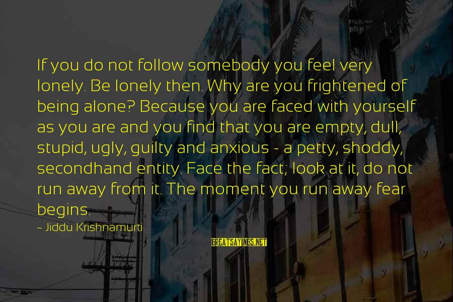 I Feel So Empty Without You Sayings By Jiddu Krishnamurti: If you do not follow somebody you feel very lonely. Be lonely then. Why are