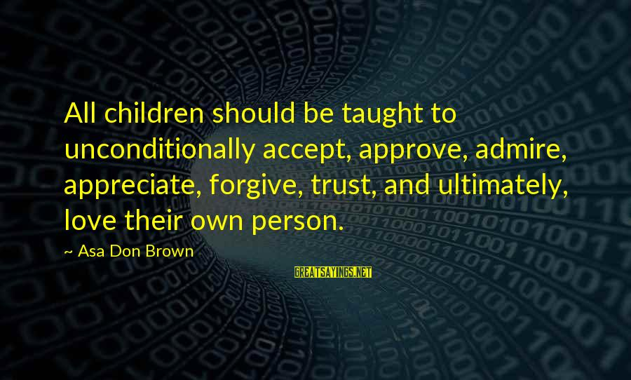 I Forgive You But I Don Trust You Sayings By Asa Don Brown: All children should be taught to unconditionally accept, approve, admire, appreciate, forgive, trust, and ultimately,