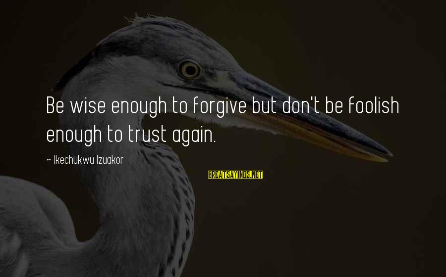 I Forgive You But I Don Trust You Sayings By Ikechukwu Izuakor: Be wise enough to forgive but don't be foolish enough to trust again.