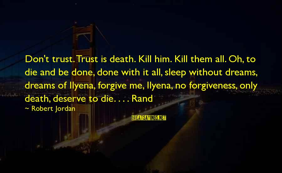 I Forgive You But I Don Trust You Sayings By Robert Jordan: Don't trust. Trust is death. Kill him. Kill them all. Oh, to die and be