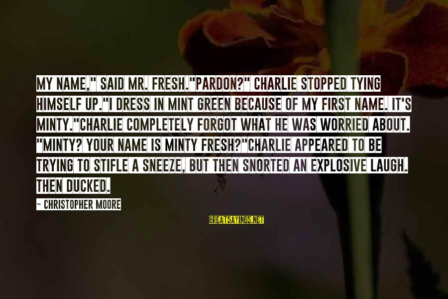 "I Forgot My Name Sayings By Christopher Moore: My name,"" said Mr. Fresh.""Pardon?"" Charlie stopped tying himself up.""I dress in mint green because"