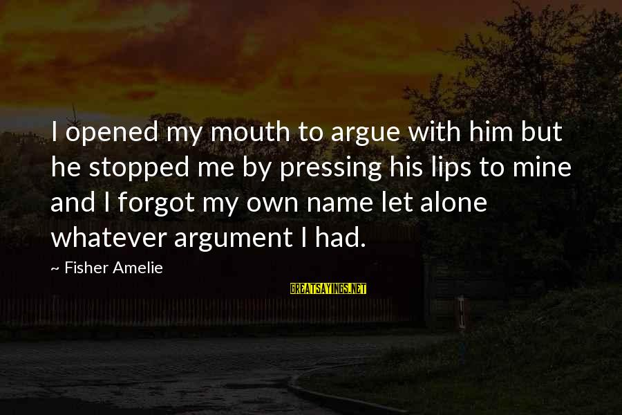 I Forgot My Name Sayings By Fisher Amelie: I opened my mouth to argue with him but he stopped me by pressing his