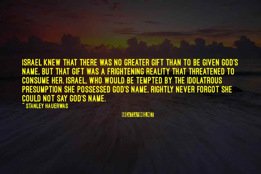 I Forgot My Name Sayings By Stanley Hauerwas: Israel knew that there was no greater gift than to be given God's name, but