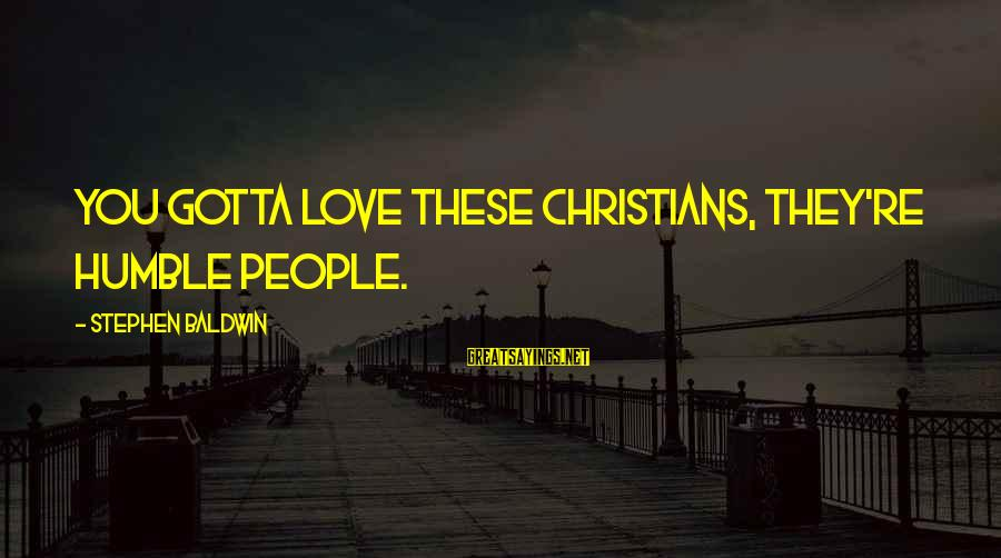 I Get Jealous So Easily Sayings By Stephen Baldwin: You gotta love these Christians, they're humble people.