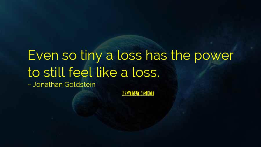 I Got No Swag Sayings By Jonathan Goldstein: Even so tiny a loss has the power to still feel like a loss.