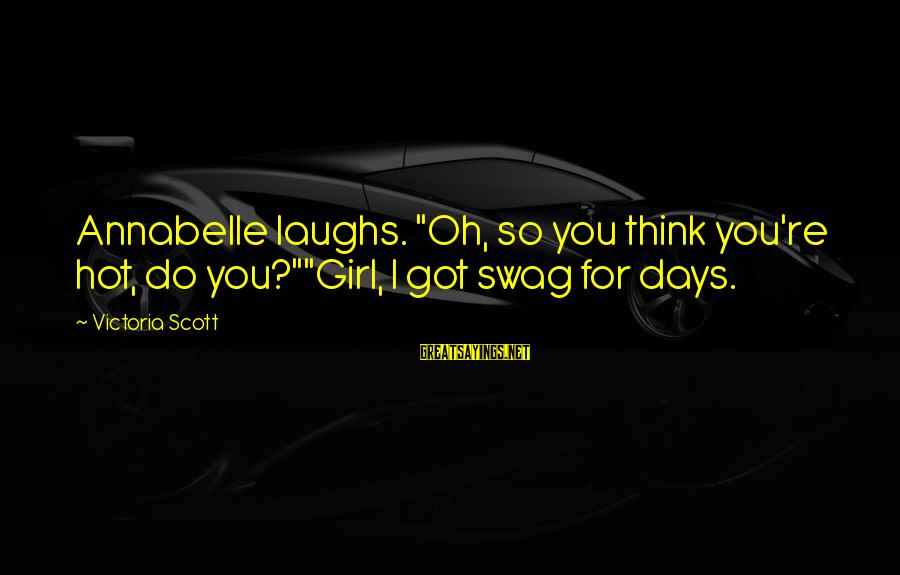 "I Got No Swag Sayings By Victoria Scott: Annabelle laughs. ""Oh, so you think you're hot, do you?""""Girl, I got swag for days."