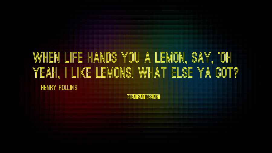 I Got Over U Sayings By Henry Rollins: When life hands you a lemon, say, 'Oh yeah, I like lemons! What else ya