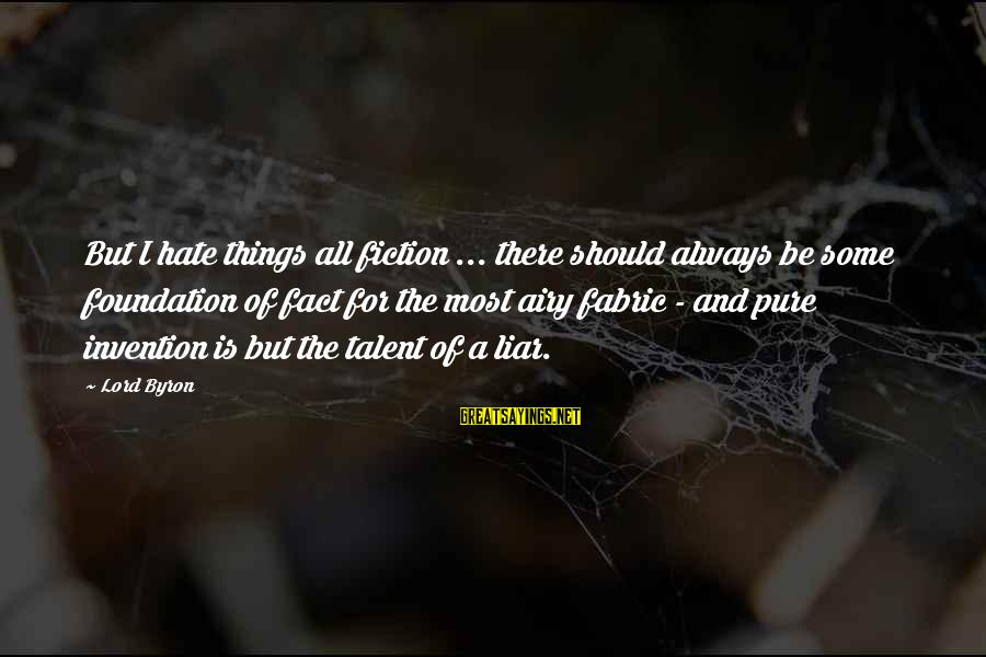 I Hate Liars Sayings By Lord Byron: But I hate things all fiction ... there should always be some foundation of fact