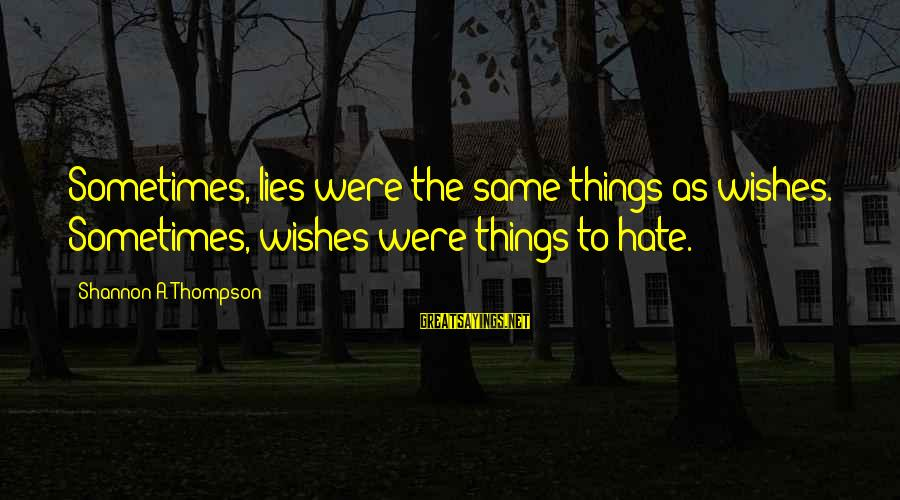 I Hate Liars Sayings By Shannon A. Thompson: Sometimes, lies were the same things as wishes. Sometimes, wishes were things to hate.