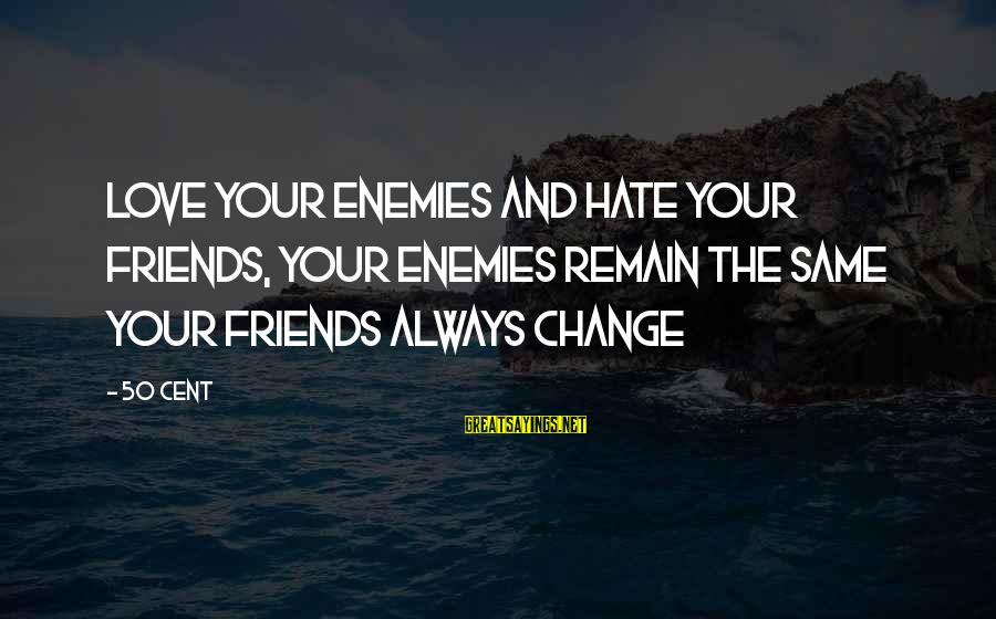 I Hate Those Friends Sayings By 50 Cent: Love your enemies and hate your friends, your enemies remain the same your friends always
