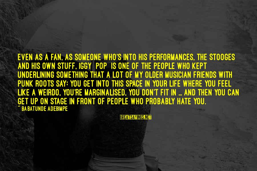I Hate Those Friends Sayings By Babatunde Adebimpe: Even as a fan, as someone who's into his performances, the Stooges and his own