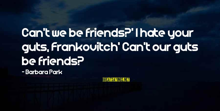 I Hate Those Friends Sayings By Barbara Park: Can't we be friends?' I hate your guts, Frankovitch' Can't our guts be friends?