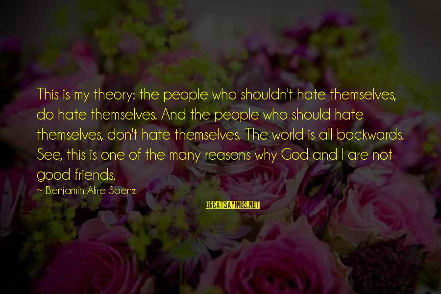 I Hate Those Friends Sayings By Benjamin Alire Saenz: This is my theory: the people who shouldn't hate themselves, do hate themselves. And the