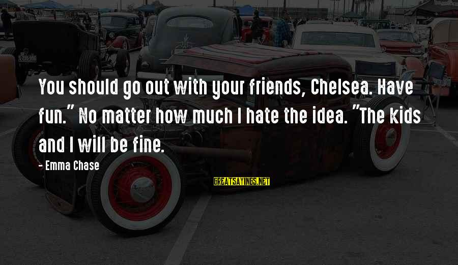 "I Hate Those Friends Sayings By Emma Chase: You should go out with your friends, Chelsea. Have fun."" No matter how much I"