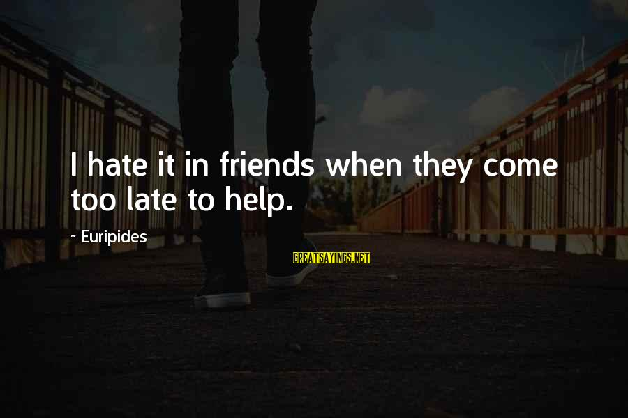 I Hate Those Friends Sayings By Euripides: I hate it in friends when they come too late to help.