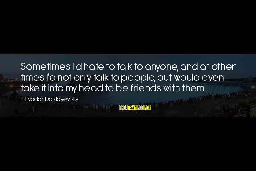 I Hate Those Friends Sayings By Fyodor Dostoyevsky: Sometimes I'd hate to talk to anyone, and at other times I'd not only talk