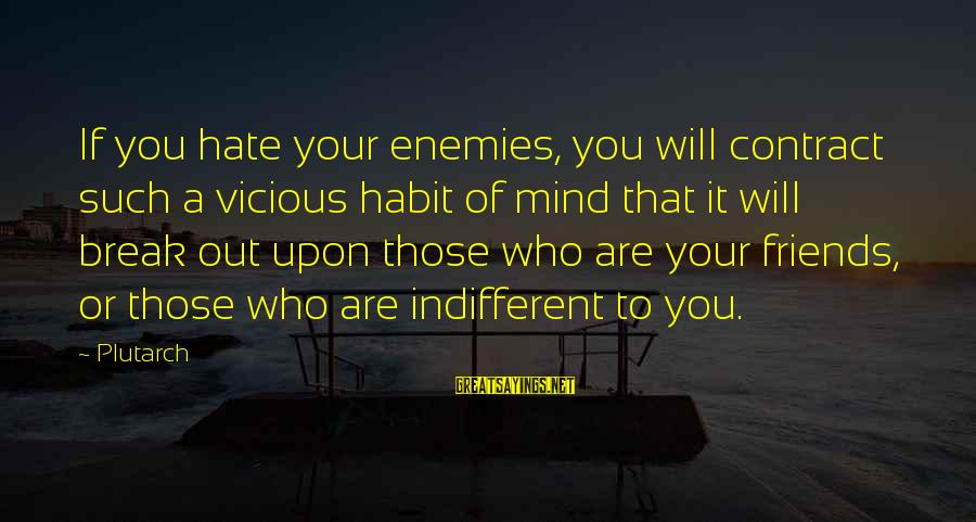 I Hate Those Friends Sayings By Plutarch: If you hate your enemies, you will contract such a vicious habit of mind that