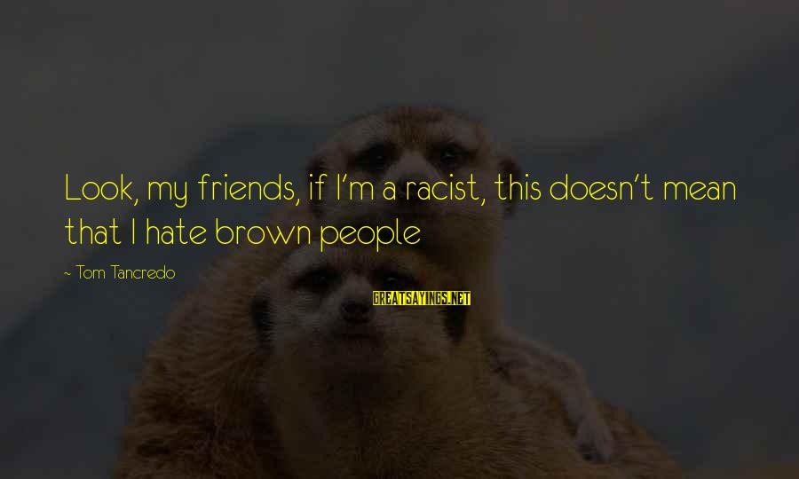 I Hate Those Friends Sayings By Tom Tancredo: Look, my friends, if I'm a racist, this doesn't mean that I hate brown people