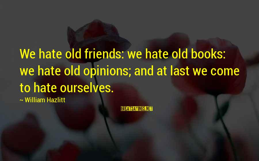 I Hate Those Friends Sayings By William Hazlitt: We hate old friends: we hate old books: we hate old opinions; and at last