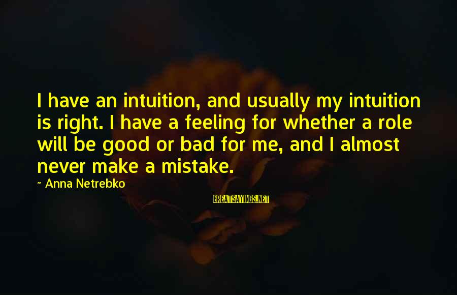 I Have A Bad Feeling Sayings By Anna Netrebko: I have an intuition, and usually my intuition is right. I have a feeling for