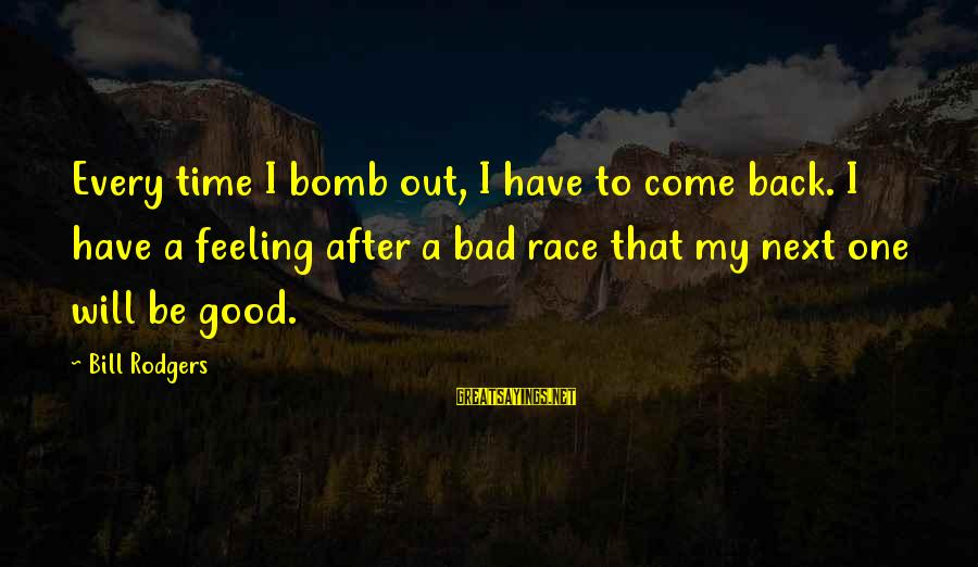 I Have A Bad Feeling Sayings By Bill Rodgers: Every time I bomb out, I have to come back. I have a feeling after