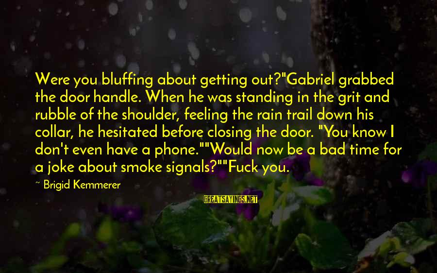"""I Have A Bad Feeling Sayings By Brigid Kemmerer: Were you bluffing about getting out?""""Gabriel grabbed the door handle. When he was standing in"""