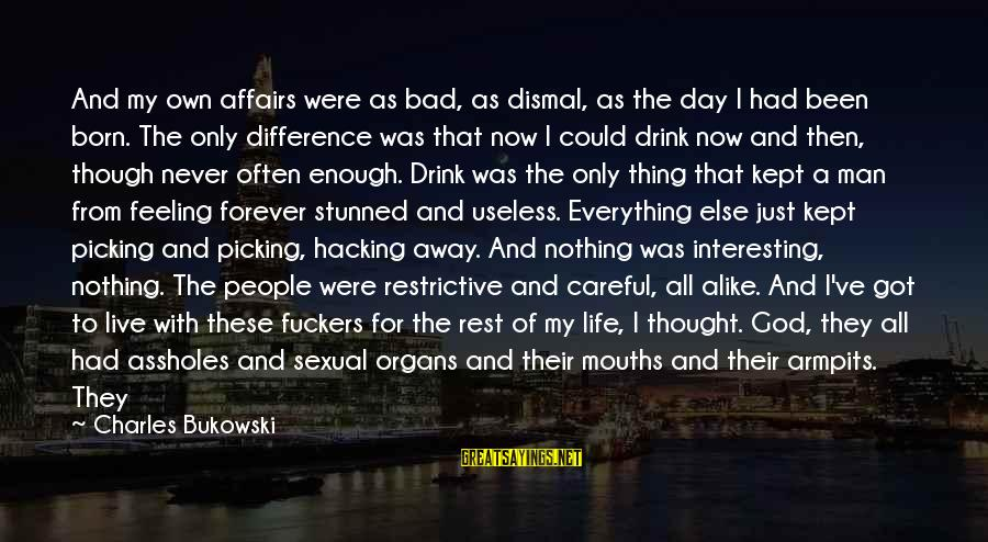 I Have A Bad Feeling Sayings By Charles Bukowski: And my own affairs were as bad, as dismal, as the day I had been