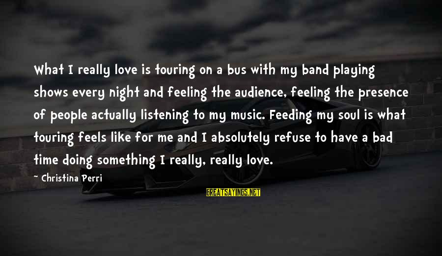 I Have A Bad Feeling Sayings By Christina Perri: What I really love is touring on a bus with my band playing shows every