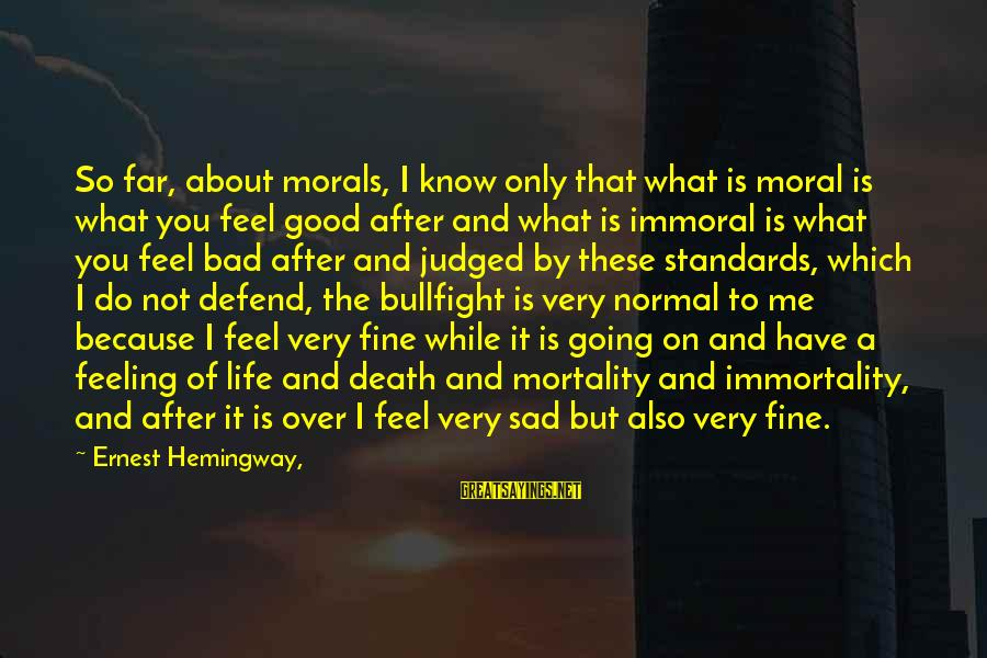 I Have A Bad Feeling Sayings By Ernest Hemingway,: So far, about morals, I know only that what is moral is what you feel