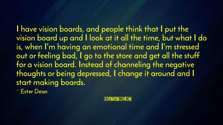 I Have A Bad Feeling Sayings By Ester Dean: I have vision boards, and people think that I put the vision board up and