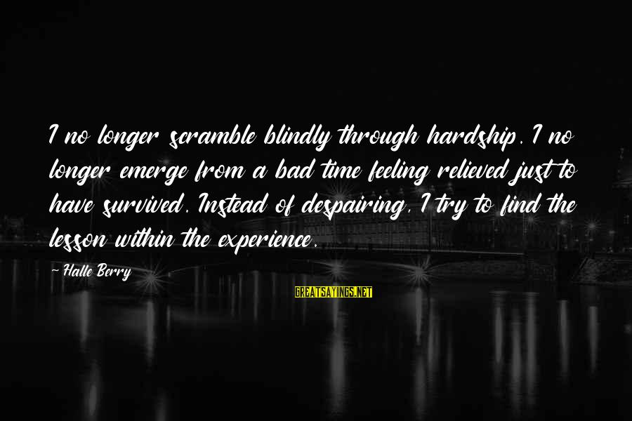 I Have A Bad Feeling Sayings By Halle Berry: I no longer scramble blindly through hardship. I no longer emerge from a bad time