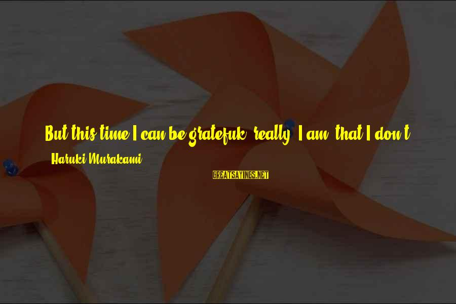 I Have A Bad Feeling Sayings By Haruki Murakami: But this time I can be gratefuk (really, I am) that I don't have anything