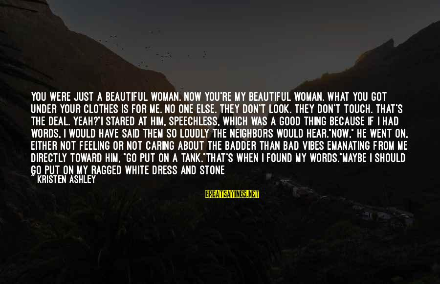 I Have A Bad Feeling Sayings By Kristen Ashley: You were just a beautiful woman. Now you're my beautiful woman. What you got under