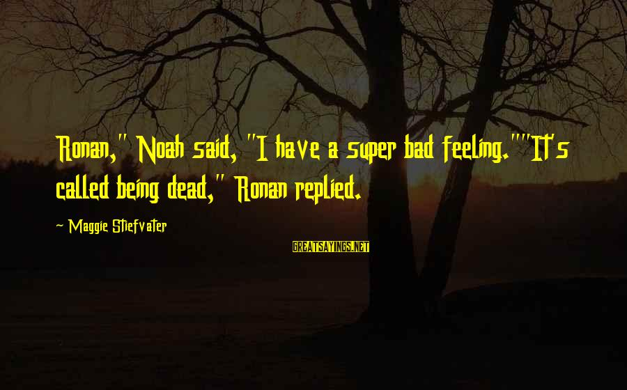 """I Have A Bad Feeling Sayings By Maggie Stiefvater: Ronan,"""" Noah said, """"I have a super bad feeling.""""""""It's called being dead,"""" Ronan replied."""