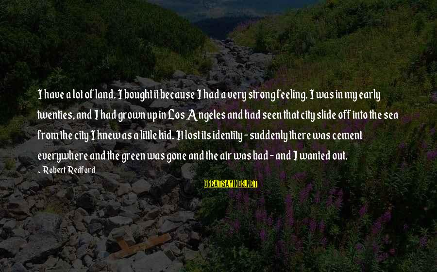 I Have A Bad Feeling Sayings By Robert Redford: I have a lot of land. I bought it because I had a very strong
