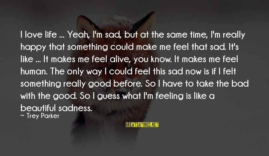 I Have A Bad Feeling Sayings By Trey Parker: I love life ... Yeah, I'm sad, but at the same time, I'm really happy