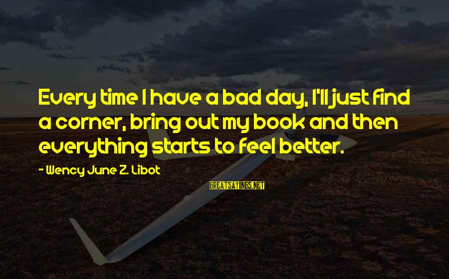 I Have A Bad Feeling Sayings By Wency June Z. Libot: Every time I have a bad day, I'll just find a corner, bring out my