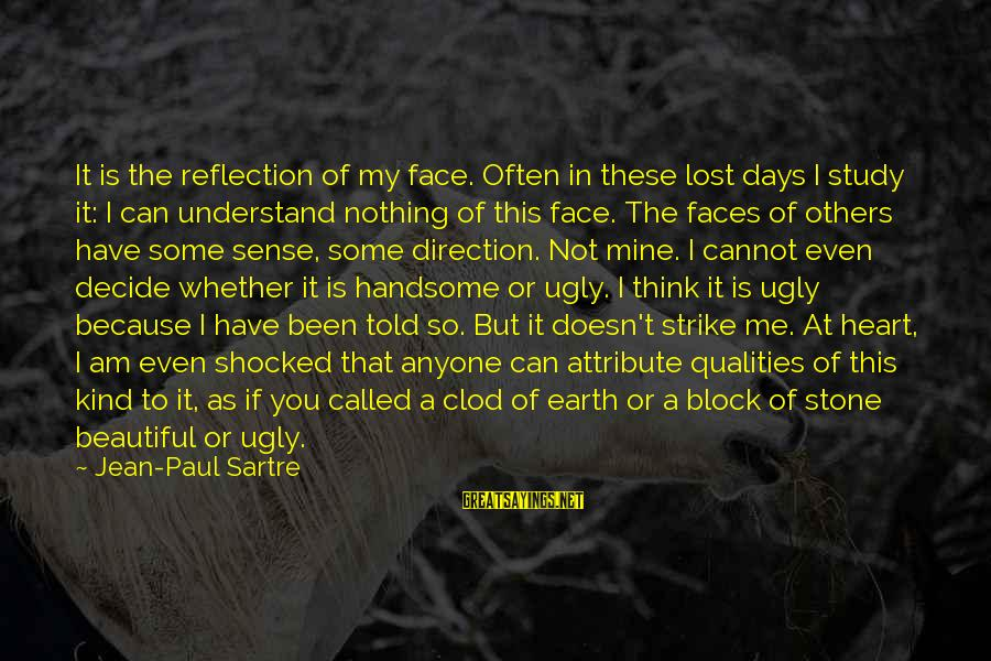 I Have A Heart Of Stone Sayings By Jean-Paul Sartre: It is the reflection of my face. Often in these lost days I study it: