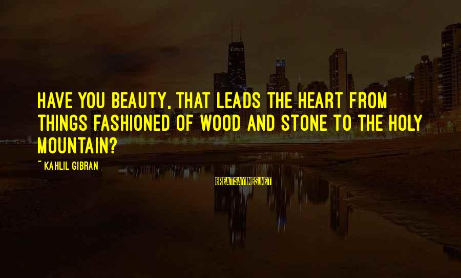 I Have A Heart Of Stone Sayings By Kahlil Gibran: Have you beauty, that leads the heart from things fashioned of wood and stone to