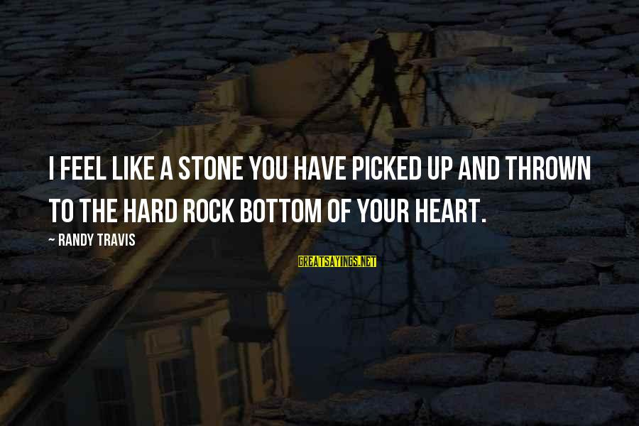 I Have A Heart Of Stone Sayings By Randy Travis: I feel like a stone you have picked up and thrown to the hard rock