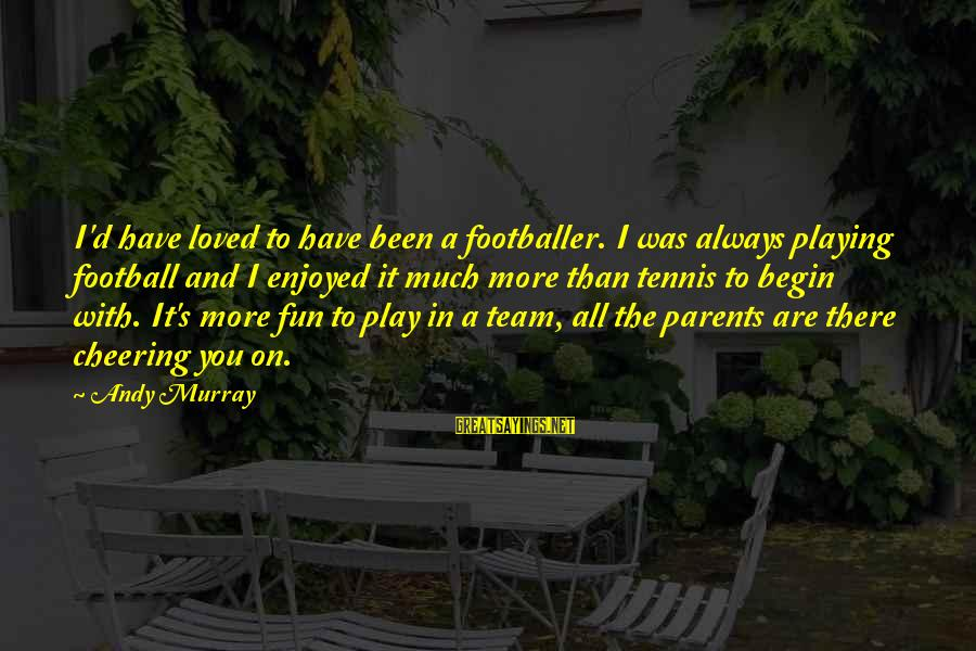 I Have Always Loved You Sayings By Andy Murray: I'd have loved to have been a footballer. I was always playing football and I