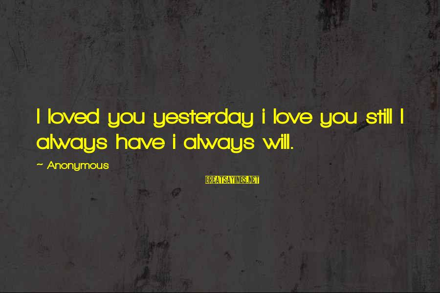 I Have Always Loved You Sayings By Anonymous: I loved you yesterday i love you still I always have i always will.