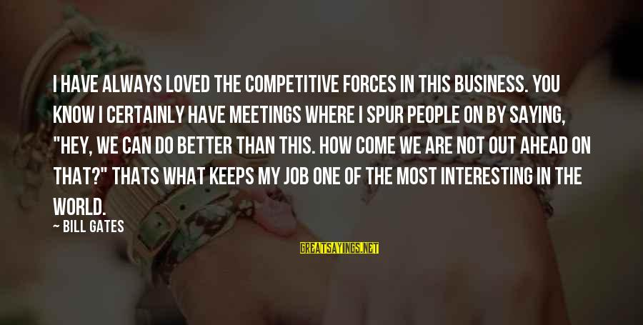 I Have Always Loved You Sayings By Bill Gates: I have always loved the competitive forces in this business. You know I certainly have