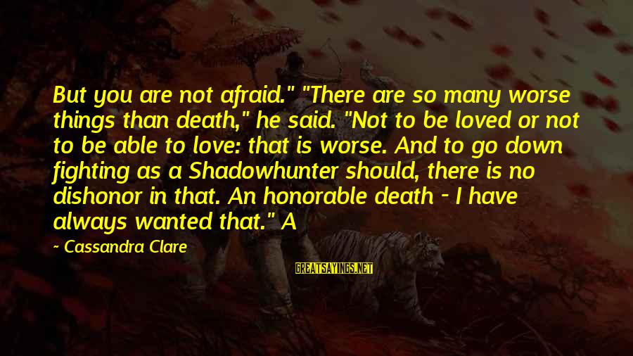 """I Have Always Loved You Sayings By Cassandra Clare: But you are not afraid."""" """"There are so many worse things than death,"""" he said."""