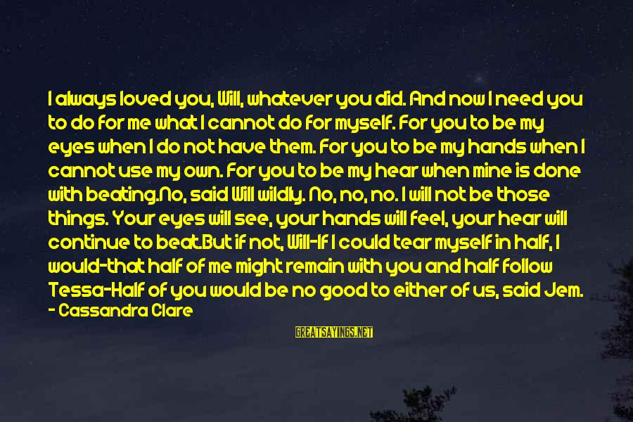 I Have Always Loved You Sayings By Cassandra Clare: I always loved you, Will, whatever you did. And now I need you to do