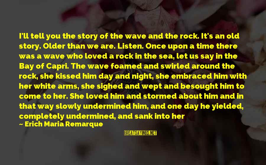 I Have Always Loved You Sayings By Erich Maria Remarque: I'll tell you the story of the wave and the rock. It's an old story.