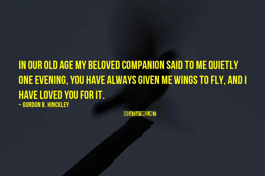 I Have Always Loved You Sayings By Gordon B. Hinckley: In our old age my beloved companion said to me quietly one evening, You have