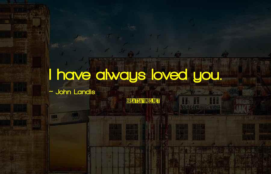 I Have Always Loved You Sayings By John Landis: I have always loved you.